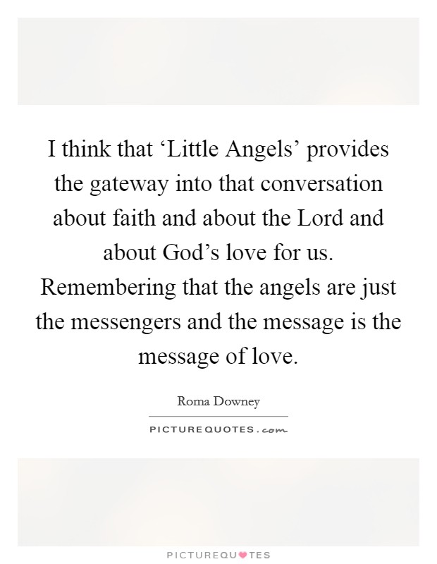 I think that 'Little Angels' provides the gateway into that conversation about faith and about the Lord and about God's love for us. Remembering that the angels are just the messengers and the message is the message of love Picture Quote #1