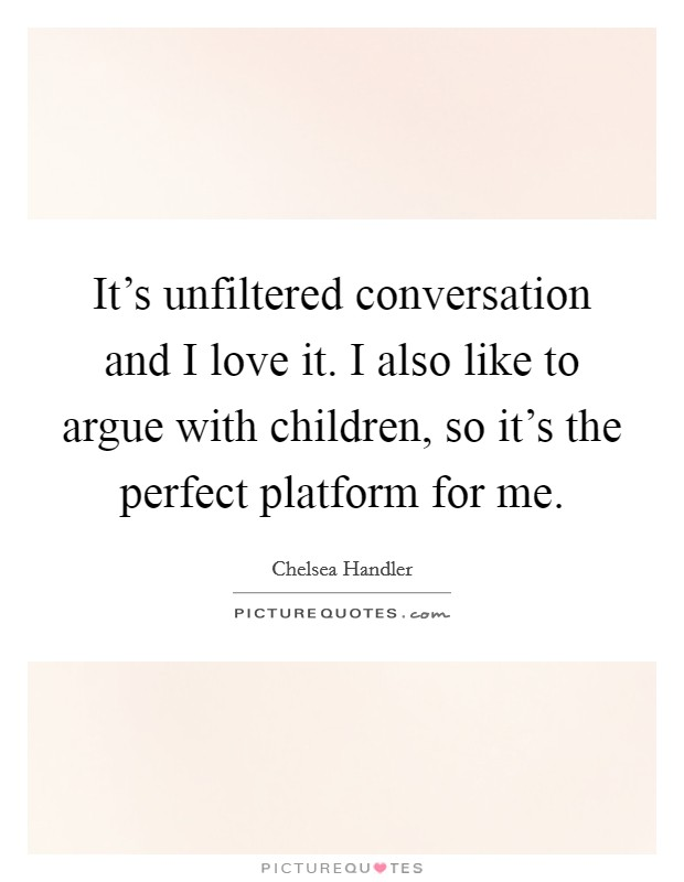 It's unfiltered conversation and I love it. I also like to argue with children, so it's the perfect platform for me Picture Quote #1