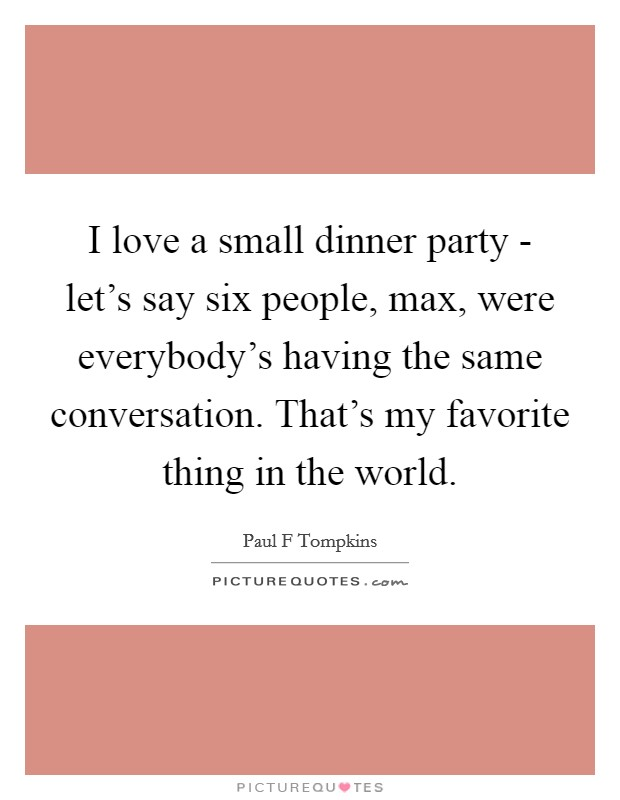 I love a small dinner party - let's say six people, max, were everybody's having the same conversation. That's my favorite thing in the world Picture Quote #1