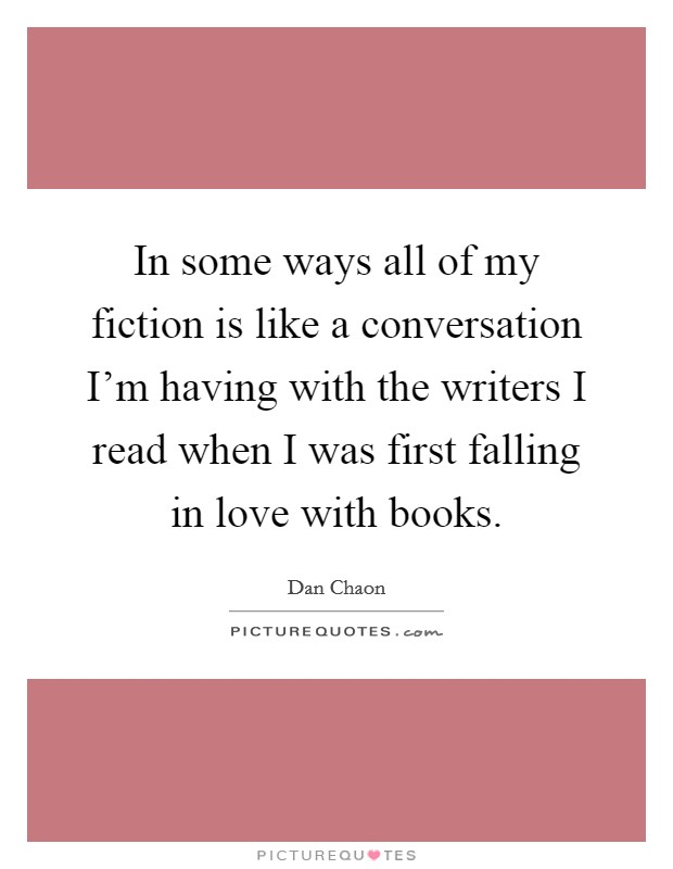 In some ways all of my fiction is like a conversation I'm having with the writers I read when I was first falling in love with books Picture Quote #1