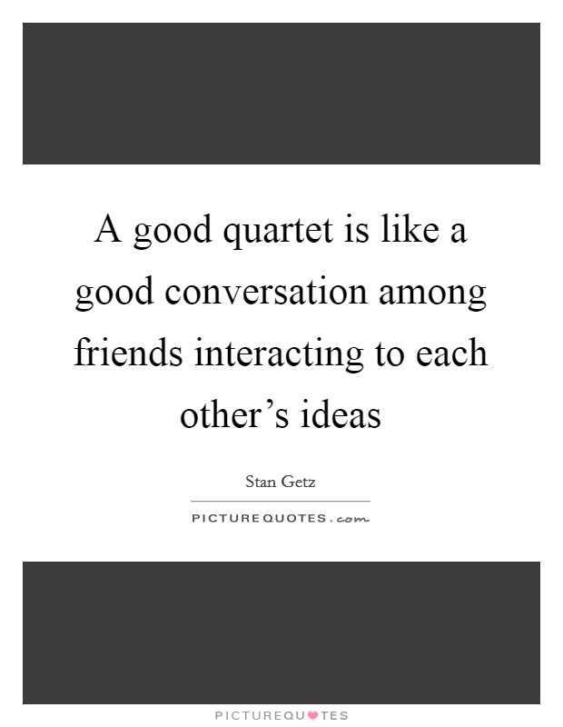 A good quartet is like a good conversation among friends interacting to each other's ideas Picture Quote #1