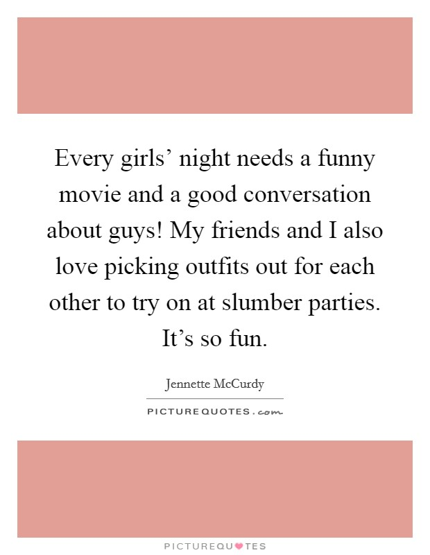 Every girls' night needs a funny movie and a good conversation about guys! My friends and I also love picking outfits out for each other to try on at slumber parties. It's so fun Picture Quote #1