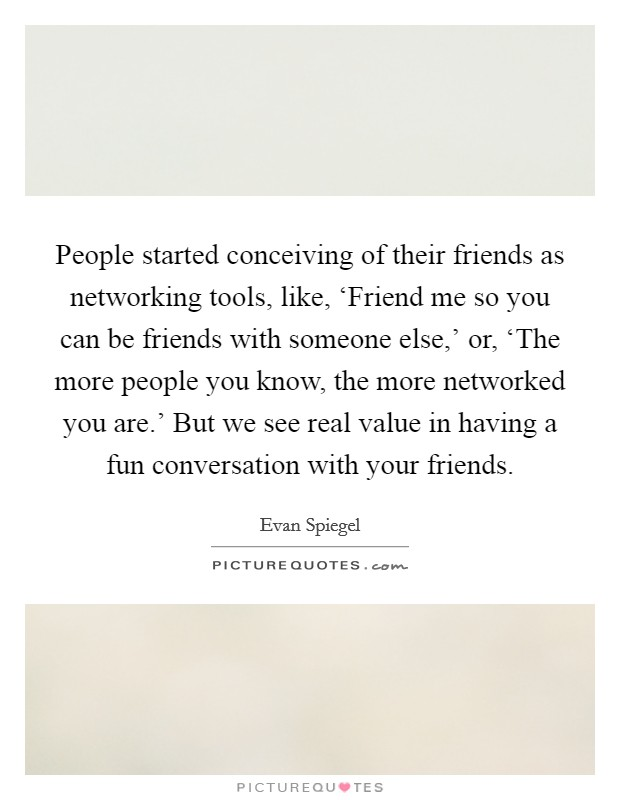 People started conceiving of their friends as networking tools, like, 'Friend me so you can be friends with someone else,' or, 'The more people you know, the more networked you are.' But we see real value in having a fun conversation with your friends Picture Quote #1