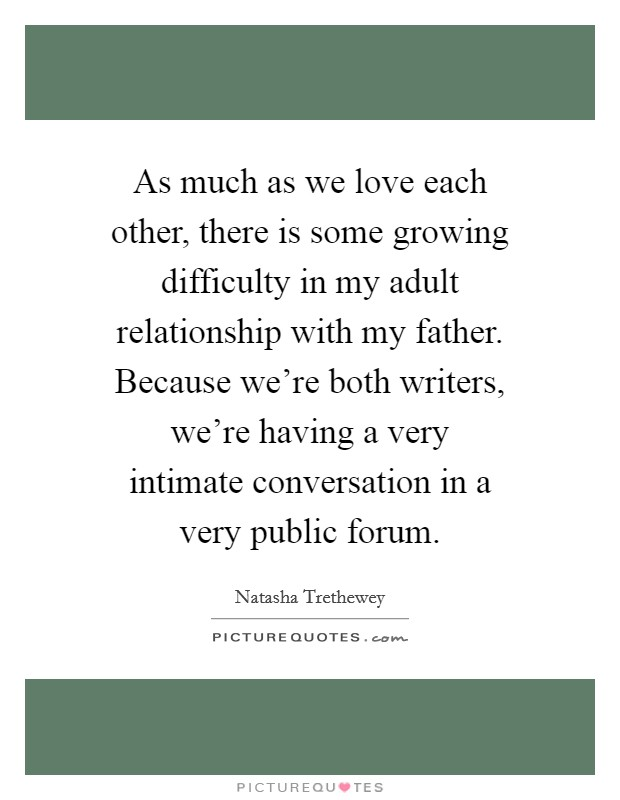 As much as we love each other, there is some growing difficulty in my adult relationship with my father. Because we're both writers, we're having a very intimate conversation in a very public forum Picture Quote #1