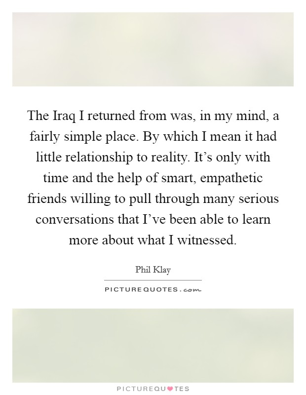 The Iraq I returned from was, in my mind, a fairly simple place. By which I mean it had little relationship to reality. It's only with time and the help of smart, empathetic friends willing to pull through many serious conversations that I've been able to learn more about what I witnessed Picture Quote #1