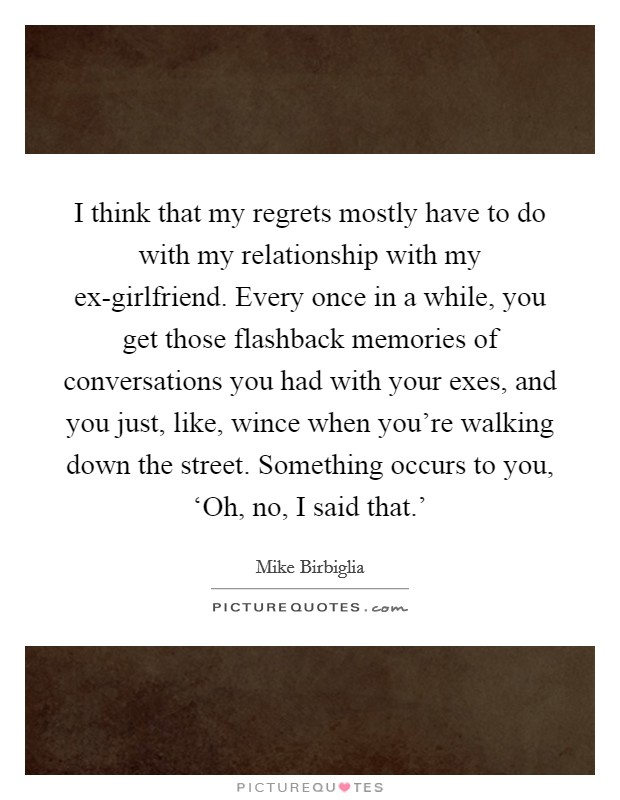 I think that my regrets mostly have to do with my relationship with my ex-girlfriend. Every once in a while, you get those flashback memories of conversations you had with your exes, and you just, like, wince when you're walking down the street. Something occurs to you, 'Oh, no, I said that.' Picture Quote #1