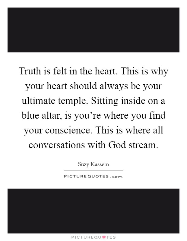 Truth is felt in the heart. This is why your heart should always be your ultimate temple. Sitting inside on a blue altar, is you're where you find your conscience. This is where all conversations with God stream Picture Quote #1