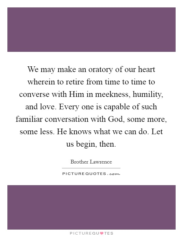 We may make an oratory of our heart wherein to retire from time to time to converse with Him in meekness, humility, and love. Every one is capable of such familiar conversation with God, some more, some less. He knows what we can do. Let us begin, then Picture Quote #1