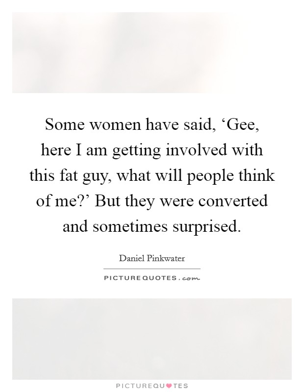 Some women have said, 'Gee, here I am getting involved with this fat guy, what will people think of me?' But they were converted and sometimes surprised Picture Quote #1