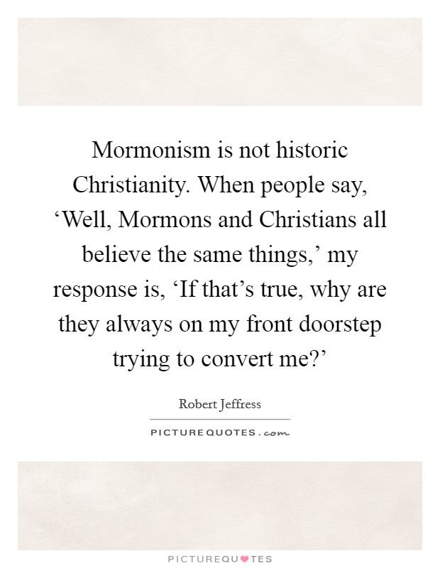 Mormonism is not historic Christianity. When people say, 'Well, Mormons and Christians all believe the same things,' my response is, 'If that's true, why are they always on my front doorstep trying to convert me?' Picture Quote #1