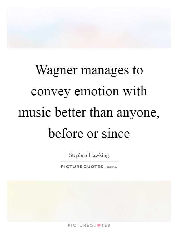 Wagner manages to convey emotion with music better than anyone, before or since Picture Quote #1