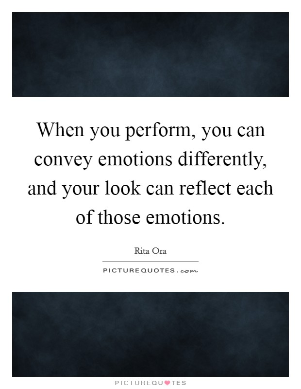 When you perform, you can convey emotions differently, and your look can reflect each of those emotions Picture Quote #1