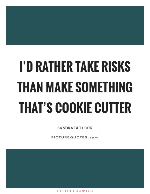 I'd rather take risks than make something that's cookie cutter Picture Quote #1