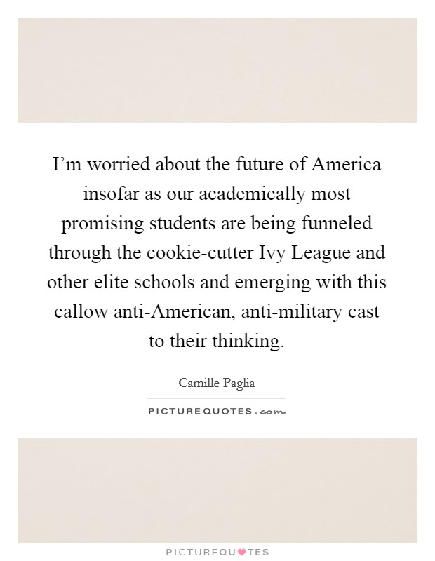 I'm worried about the future of America insofar as our academically most promising students are being funneled through the cookie-cutter Ivy League and other elite schools and emerging with this callow anti-American, anti-military cast to their thinking Picture Quote #1