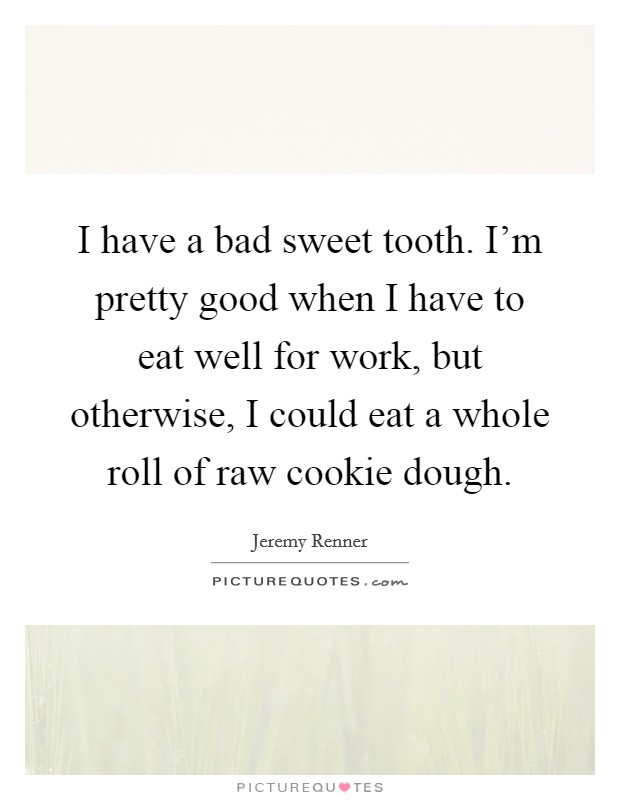 I have a bad sweet tooth. I'm pretty good when I have to eat well for work, but otherwise, I could eat a whole roll of raw cookie dough Picture Quote #1