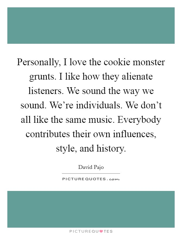 Personally, I love the cookie monster grunts. I like how they alienate listeners. We sound the way we sound. We're individuals. We don't all like the same music. Everybody contributes their own influences, style, and history Picture Quote #1