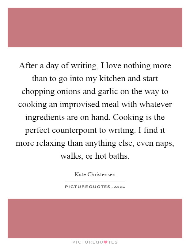 After a day of writing, I love nothing more than to go into my kitchen and start chopping onions and garlic on the way to cooking an improvised meal with whatever ingredients are on hand. Cooking is the perfect counterpoint to writing. I find it more relaxing than anything else, even naps, walks, or hot baths Picture Quote #1