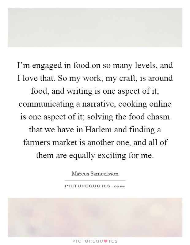 I'm engaged in food on so many levels, and I love that. So my work, my craft, is around food, and writing is one aspect of it; communicating a narrative, cooking online is one aspect of it; solving the food chasm that we have in Harlem and finding a farmers market is another one, and all of them are equally exciting for me Picture Quote #1
