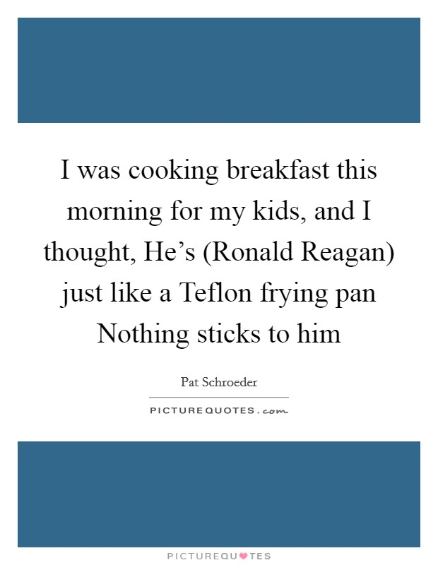 I was cooking breakfast this morning for my kids, and I thought, He's (Ronald Reagan) just like a Teflon frying pan Nothing sticks to him Picture Quote #1