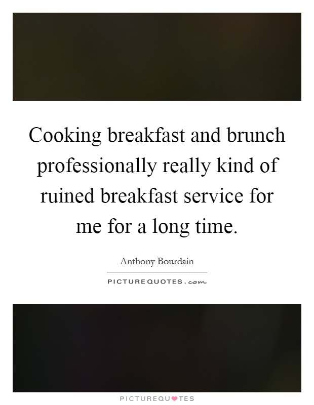 Cooking breakfast and brunch professionally really kind of ruined breakfast service for me for a long time Picture Quote #1