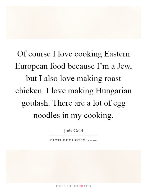Of course I love cooking Eastern European food because I'm a Jew, but I also love making roast chicken. I love making Hungarian goulash. There are a lot of egg noodles in my cooking Picture Quote #1
