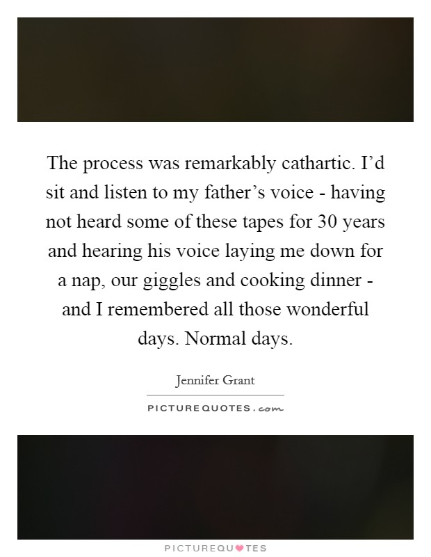 The process was remarkably cathartic. I'd sit and listen to my father's voice - having not heard some of these tapes for 30 years and hearing his voice laying me down for a nap, our giggles and cooking dinner - and I remembered all those wonderful days. Normal days. Picture Quote #1