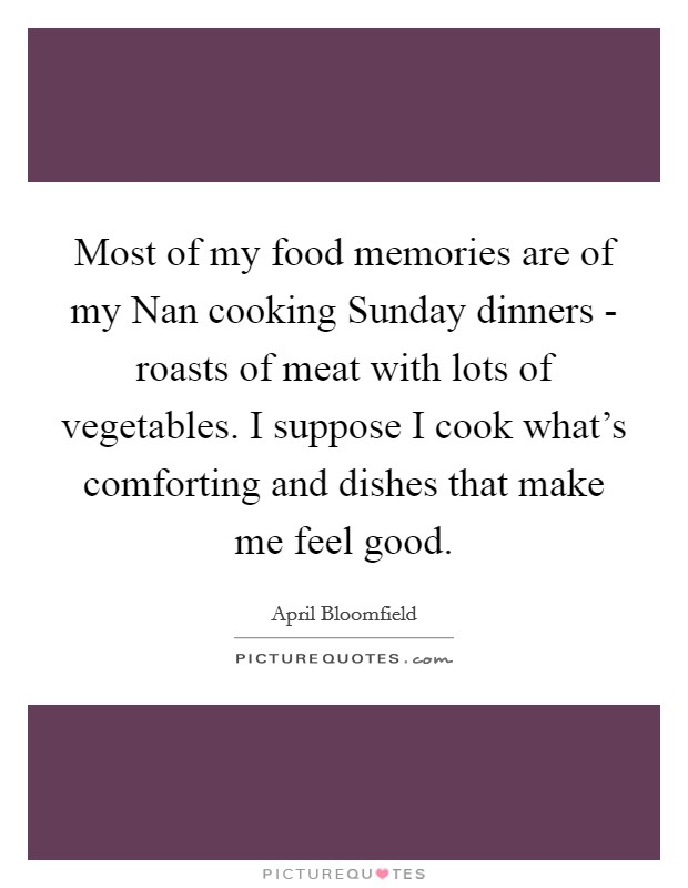 Most of my food memories are of my Nan cooking Sunday dinners - roasts of meat with lots of vegetables. I suppose I cook what's comforting and dishes that make me feel good Picture Quote #1