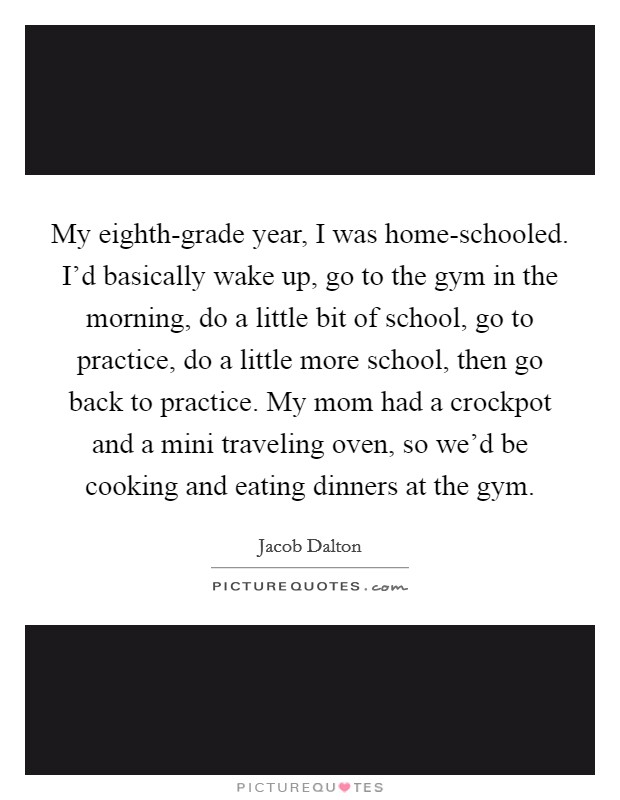 My eighth-grade year, I was home-schooled. I'd basically wake up, go to the gym in the morning, do a little bit of school, go to practice, do a little more school, then go back to practice. My mom had a crockpot and a mini traveling oven, so we'd be cooking and eating dinners at the gym Picture Quote #1