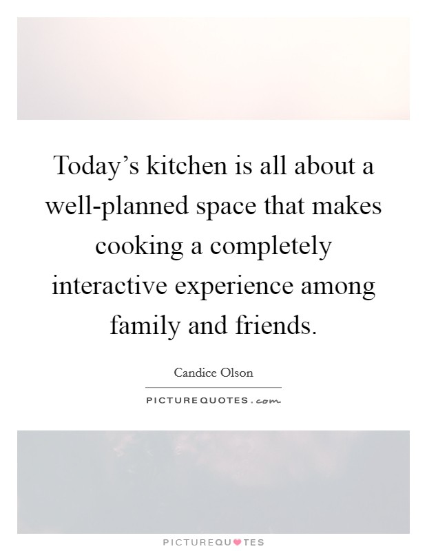 Today's kitchen is all about a well-planned space that makes cooking a completely interactive experience among family and friends Picture Quote #1
