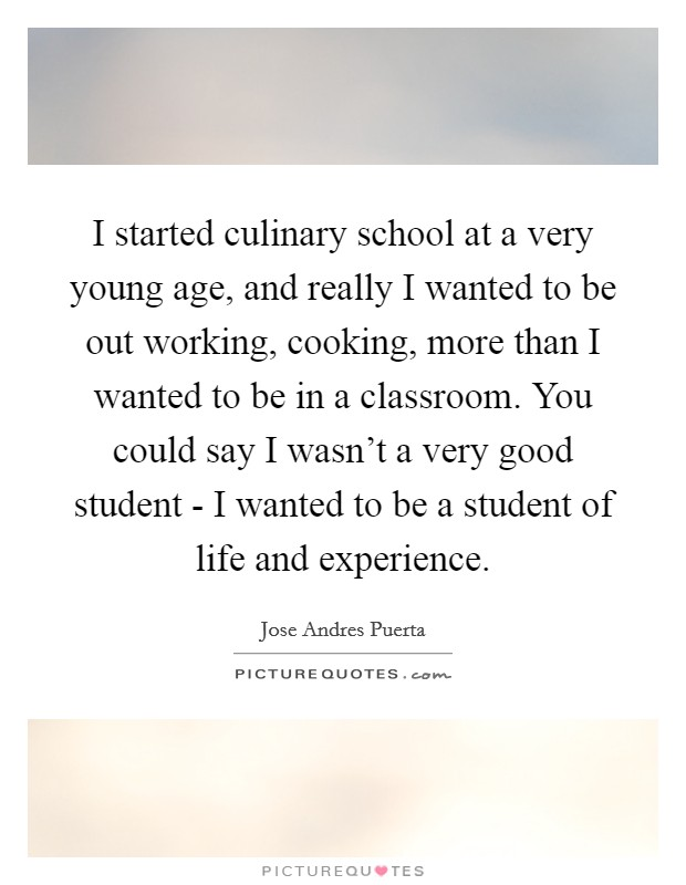 I started culinary school at a very young age, and really I wanted to be out working, cooking, more than I wanted to be in a classroom. You could say I wasn't a very good student - I wanted to be a student of life and experience Picture Quote #1