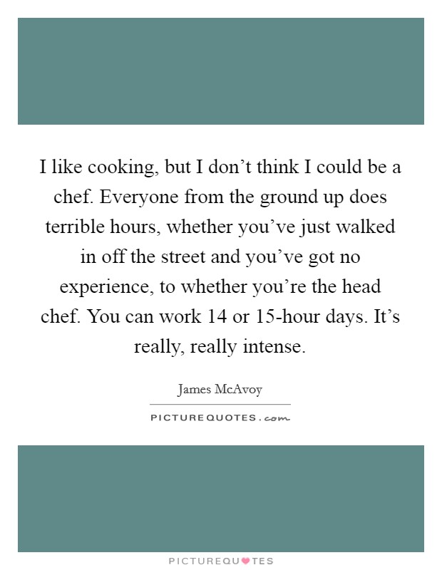 I like cooking, but I don't think I could be a chef. Everyone from the ground up does terrible hours, whether you've just walked in off the street and you've got no experience, to whether you're the head chef. You can work 14 or 15-hour days. It's really, really intense Picture Quote #1
