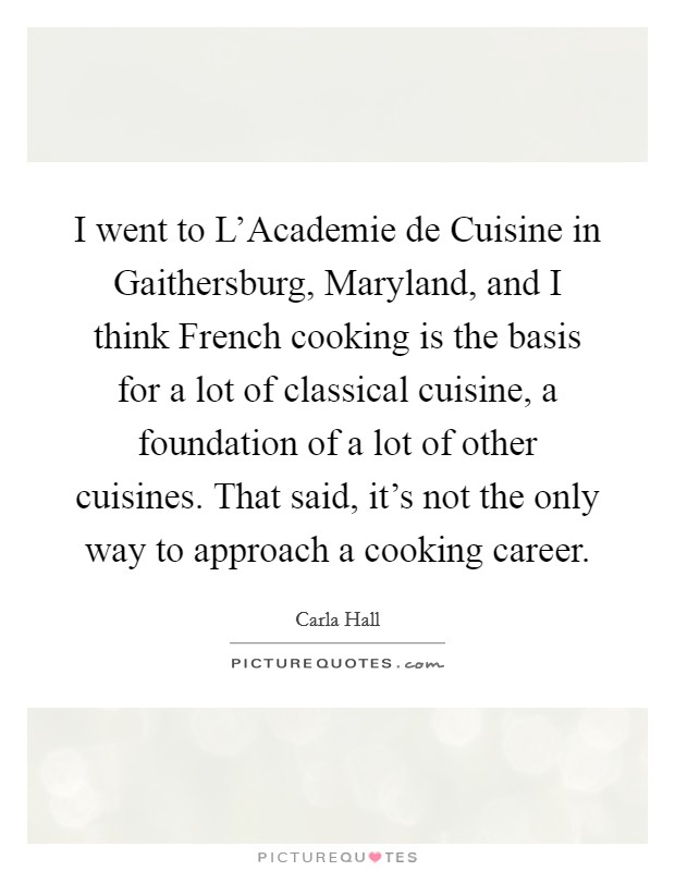 I went to L'Academie de Cuisine in Gaithersburg, Maryland, and I think French cooking is the basis for a lot of classical cuisine, a foundation of a lot of other cuisines. That said, it's not the only way to approach a cooking career Picture Quote #1