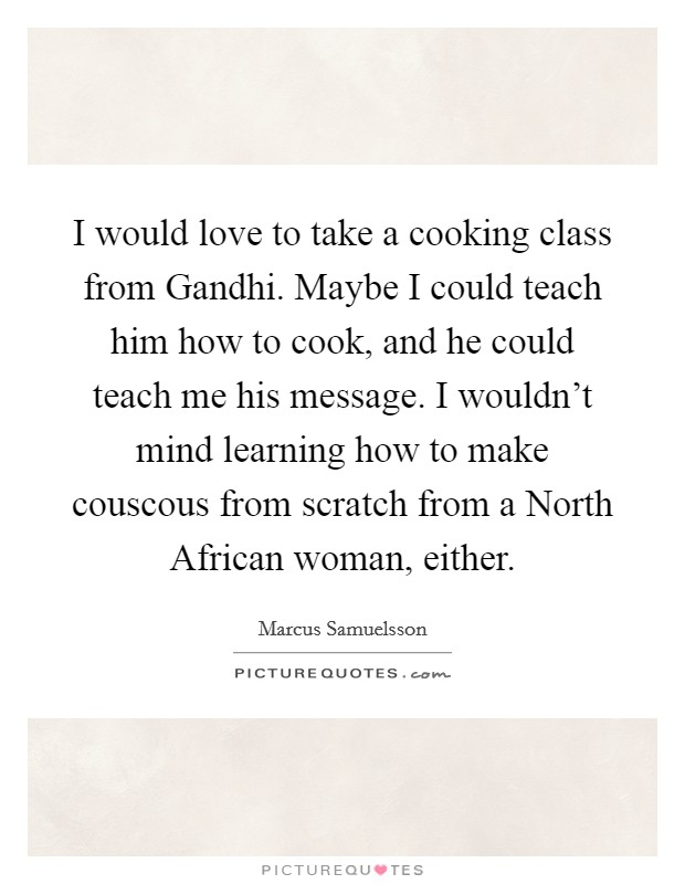 I would love to take a cooking class from Gandhi. Maybe I could teach him how to cook, and he could teach me his message. I wouldn't mind learning how to make couscous from scratch from a North African woman, either Picture Quote #1