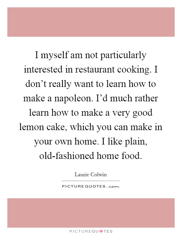 I myself am not particularly interested in restaurant cooking. I don't really want to learn how to make a napoleon. I'd much rather learn how to make a very good lemon cake, which you can make in your own home. I like plain, old-fashioned home food Picture Quote #1