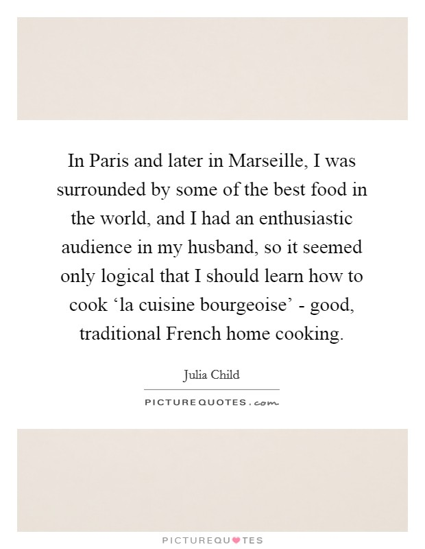 In Paris and later in Marseille, I was surrounded by some of the best food in the world, and I had an enthusiastic audience in my husband, so it seemed only logical that I should learn how to cook 'la cuisine bourgeoise' - good, traditional French home cooking Picture Quote #1