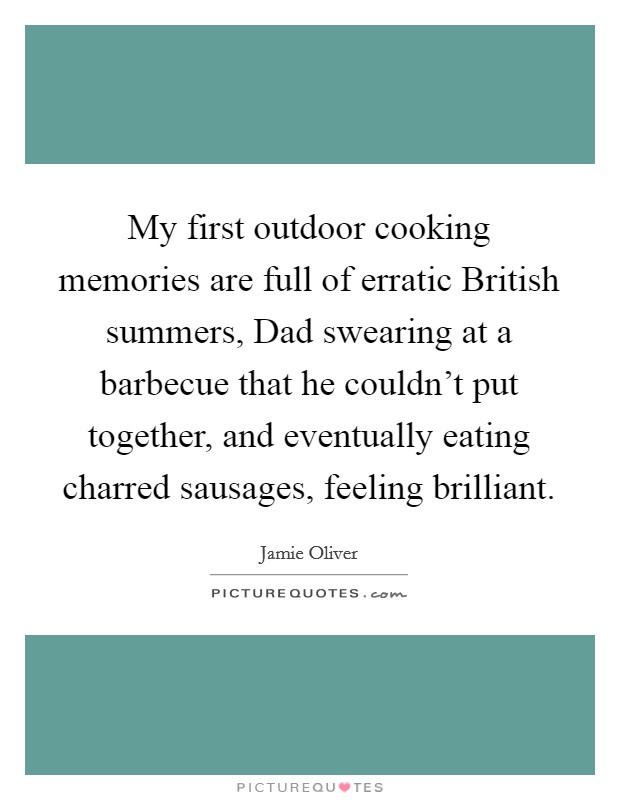 My first outdoor cooking memories are full of erratic British summers, Dad swearing at a barbecue that he couldn't put together, and eventually eating charred sausages, feeling brilliant Picture Quote #1