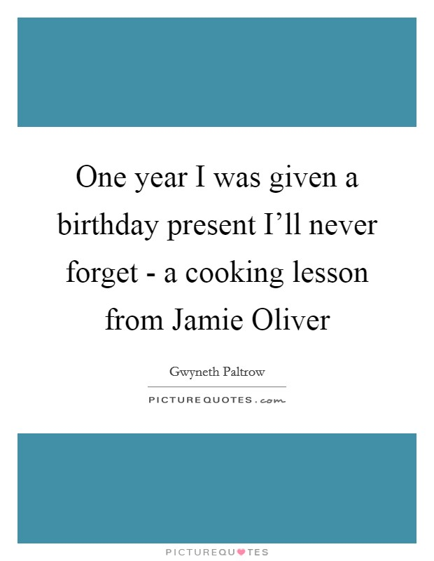 One year I was given a birthday present I'll never forget - a cooking lesson from Jamie Oliver Picture Quote #1