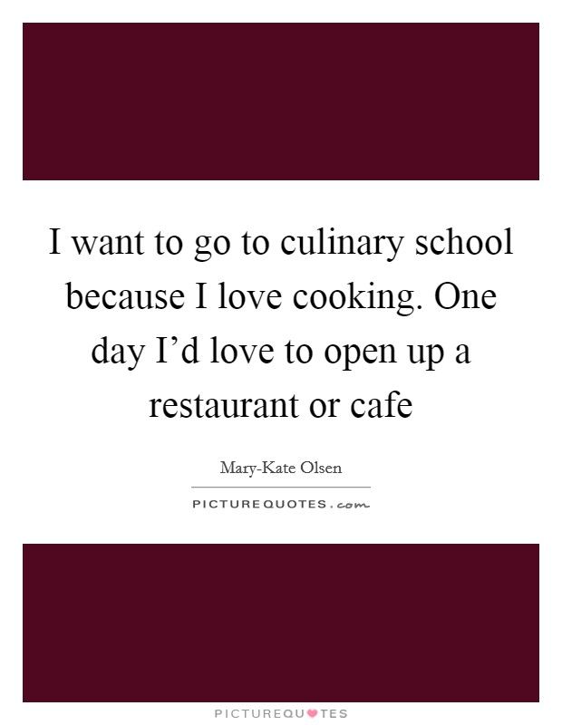 I want to go to culinary school because I love cooking. One day I'd love to open up a restaurant or cafe Picture Quote #1