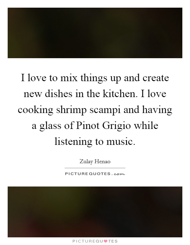 I love to mix things up and create new dishes in the kitchen. I love cooking shrimp scampi and having a glass of Pinot Grigio while listening to music. Picture Quote #1