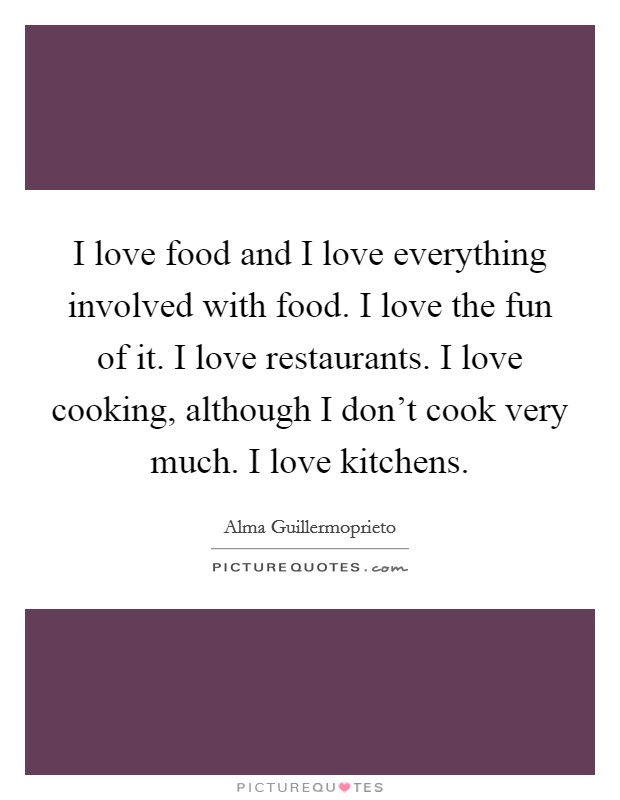 I love food and I love everything involved with food. I love the fun of it. I love restaurants. I love cooking, although I don't cook very much. I love kitchens Picture Quote #1