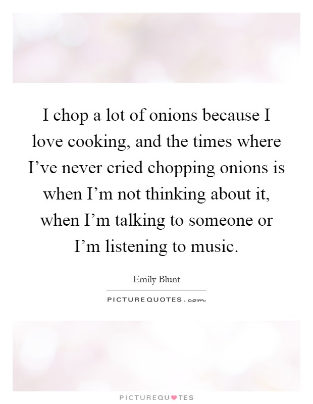 I chop a lot of onions because I love cooking, and the times where I've never cried chopping onions is when I'm not thinking about it, when I'm talking to someone or I'm listening to music Picture Quote #1