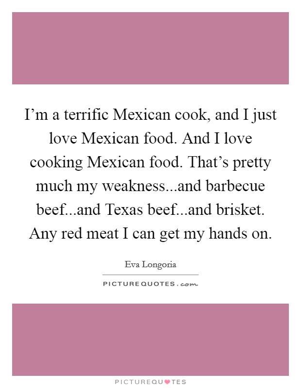 I'm a terrific Mexican cook, and I just love Mexican food. And I love cooking Mexican food. That's pretty much my weakness...and barbecue beef...and Texas beef...and brisket. Any red meat I can get my hands on Picture Quote #1