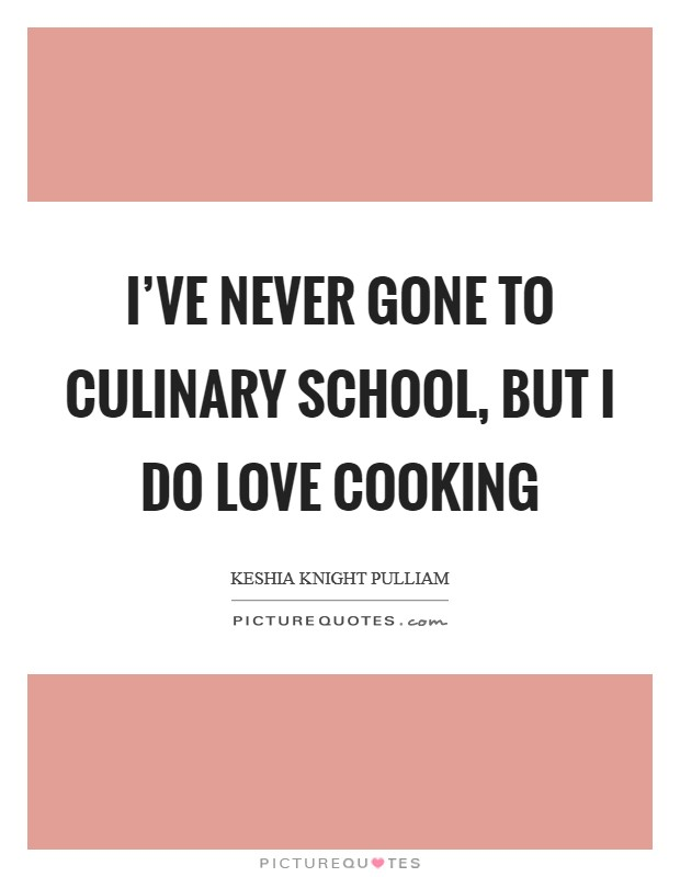I've never gone to culinary school, but I do love cooking Picture Quote #1