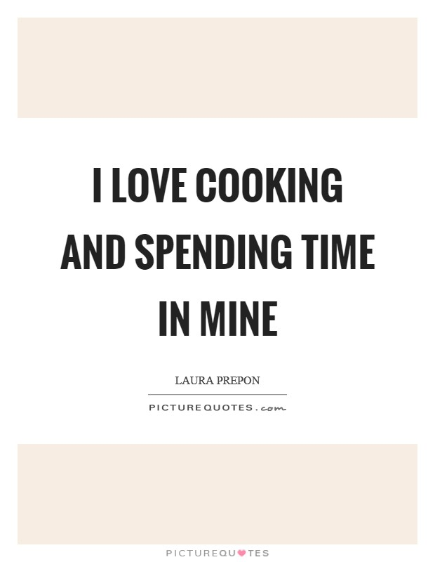 I love cooking and spending time in mine Picture Quote #1