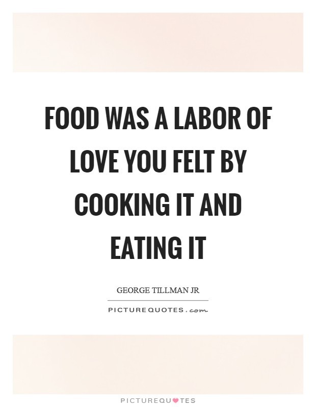 Food was a labor of love you felt by cooking it and eating it Picture Quote #1