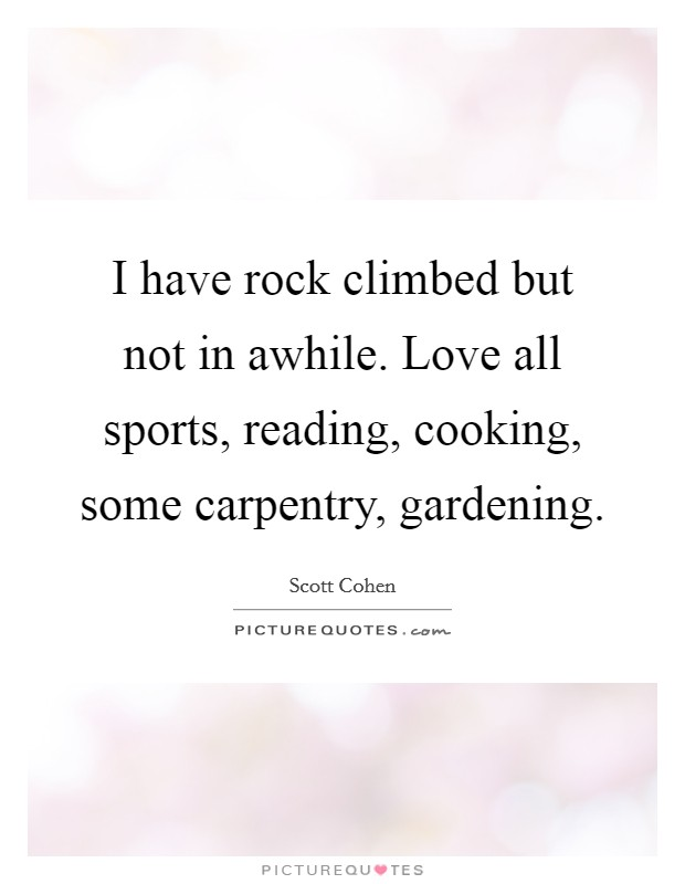I have rock climbed but not in awhile. Love all sports, reading, cooking, some carpentry, gardening Picture Quote #1