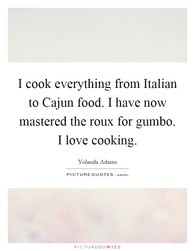 I cook everything from Italian to Cajun food. I have now mastered the roux for gumbo. I love cooking Picture Quote #1