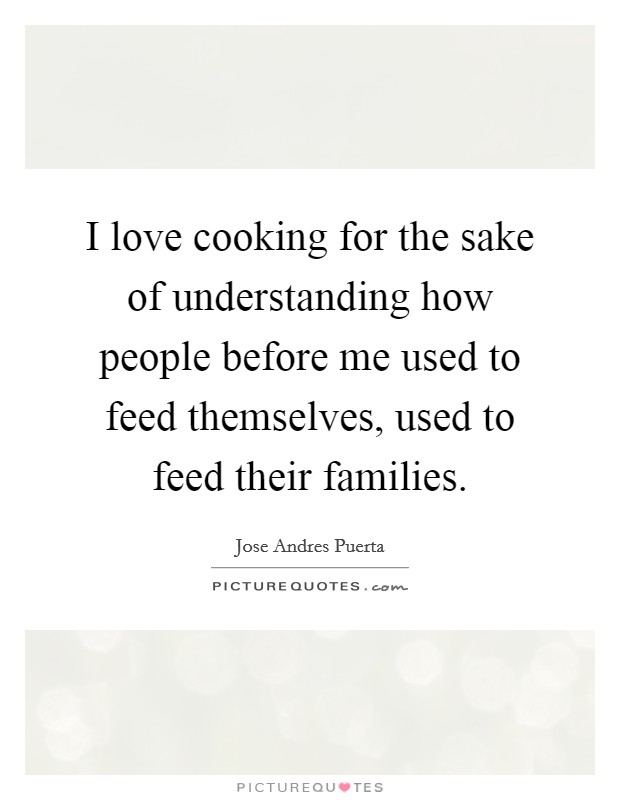 I love cooking for the sake of understanding how people before me used to feed themselves, used to feed their families Picture Quote #1