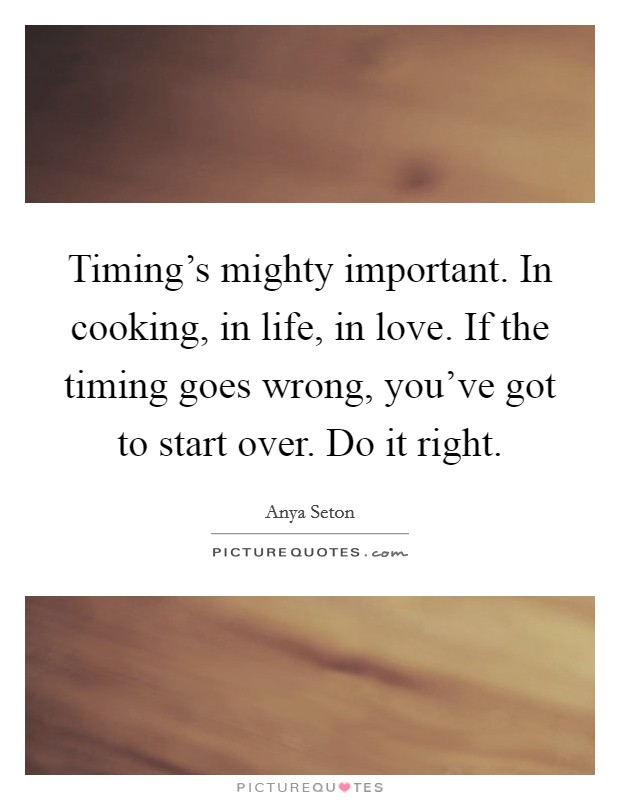 Timing's mighty important. In cooking, in life, in love. If the timing goes wrong, you've got to start over. Do it right Picture Quote #1