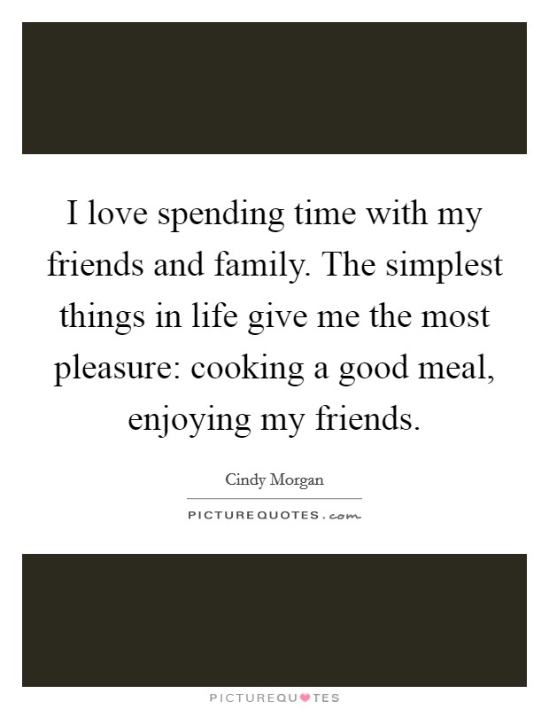 I love spending time with my friends and family. The simplest things in life give me the most pleasure: cooking a good meal, enjoying my friends Picture Quote #1